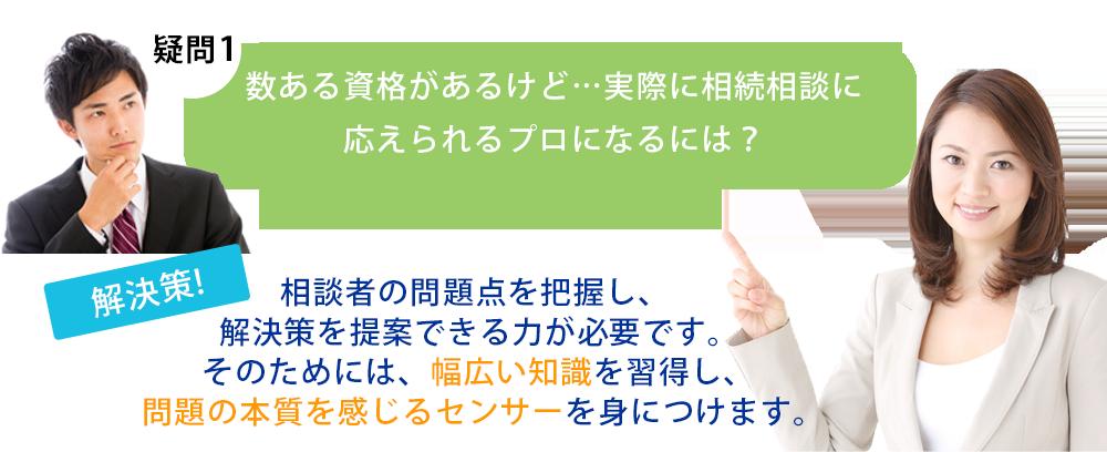 【疑問1】数ある資格があるけど…実際に相続相談に応えられるプロになるには? 【解決策】相談者の問題点を把握し、解決策を提案できる力が必要です。そのためには、幅広い知識を習得し、 問題の本質を感じるセンサーを身につけます。